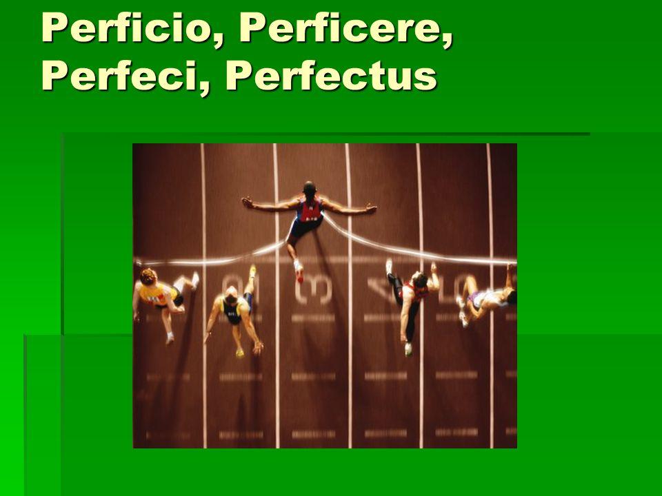 Perficio, Perficere, Perfeci, Perfectus
