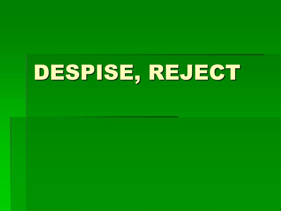 DESPISE, REJECT