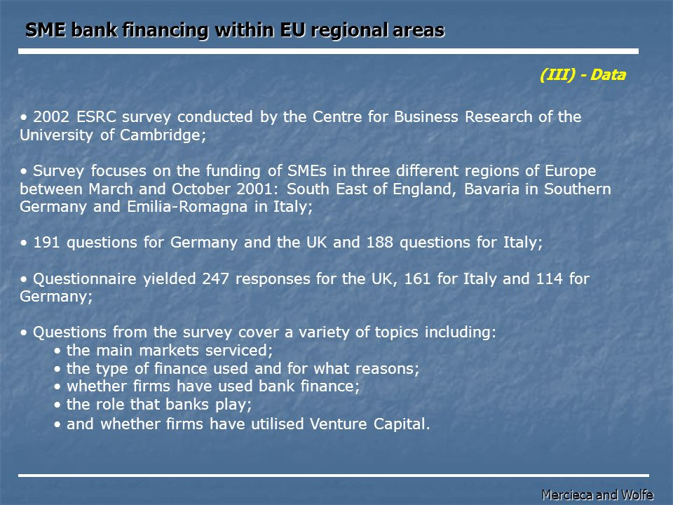 2002 ESRC survey conducted by the Centre for Business Research of the University of Cambridge; Survey focuses on the funding of SMEs in three different regions of Europe between March and October 2001: South East of England, Bavaria in Southern Germany and Emilia-Romagna in Italy; 191 questions for Germany and the UK and 188 questions for Italy; Questionnaire yielded 247 responses for the UK, 161 for Italy and 114 for Germany; Questions from the survey cover a variety of topics including: the main markets serviced; the type of finance used and for what reasons; whether firms have used bank finance; the role that banks play; and whether firms have utilised Venture Capital.