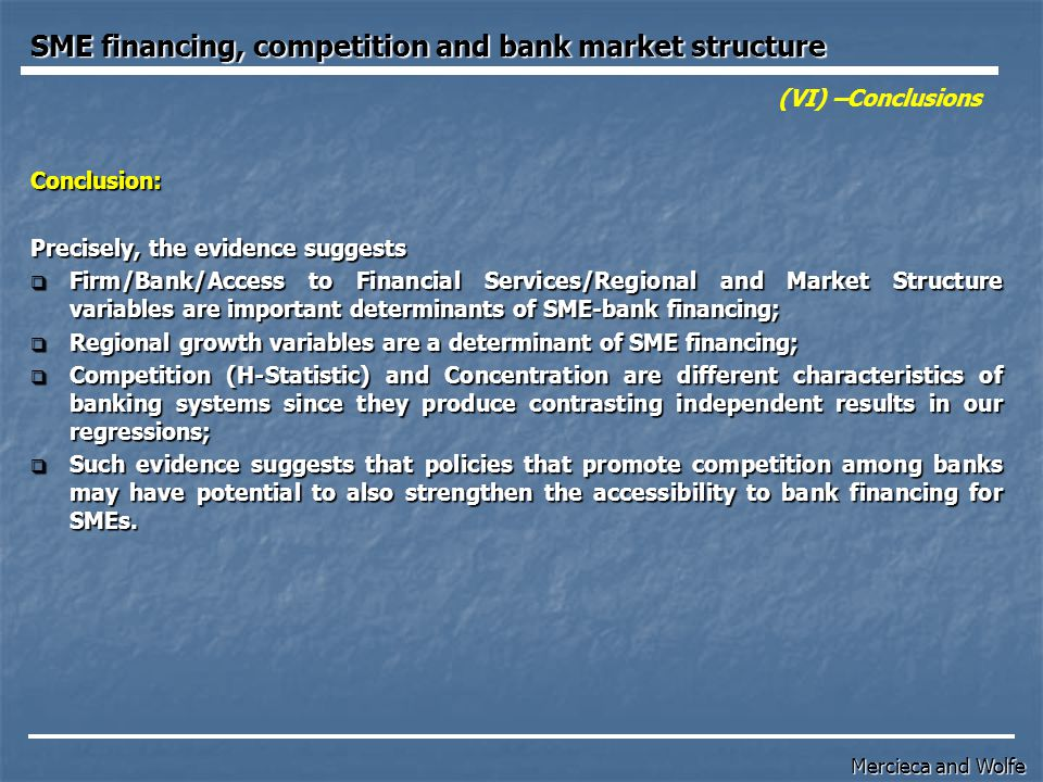 (VI) –Conclusions Conclusion: Precisely, the evidence suggests  Firm/Bank/Access to Financial Services/Regional and Market Structure variables are important determinants of SME-bank financing;  Regional growth variables are a determinant of SME financing;  Competition (H-Statistic) and Concentration are different characteristics of banking systems since they produce contrasting independent results in our regressions;  Such evidence suggests that policies that promote competition among banks may have potential to also strengthen the accessibility to bank financing for SMEs.