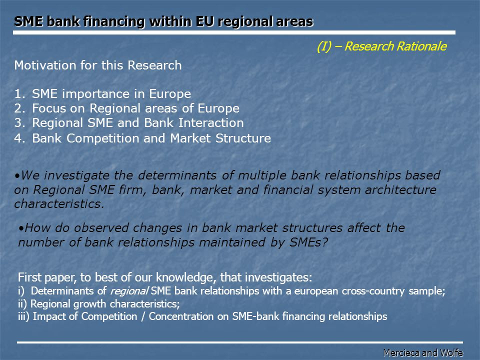 For the purpose of our research 'bank financing relationship' refers to SME financing for the following purposes: For example: Firm start-up; Product development; Purchases of fixed assets; Cash flow; Other business/company acquisition; Bridge while raising next funding round; Seasonal production/trading; Research Excludes bank financing relationship that is based only on the deposit accounts and cheque usage.