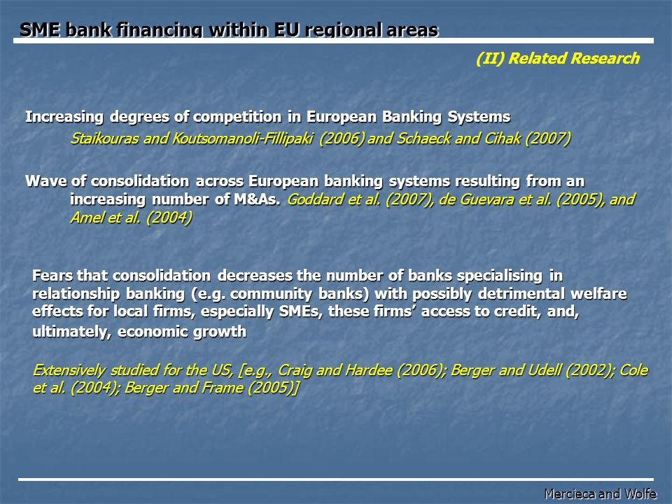 (VI) –Conclusions Conclusion: Precisely, the evidence suggests  Firm/Bank/Access to Financial Services/Regional and Market Structure variables are important determinants of SME-bank financing;  Regional growth variables are a determinant of SME financing;  Competition (H-Statistic) and Concentration are different characteristics of banking systems since they produce contrasting independent results in our regressions;  Such evidence suggests that policies that promote competition among banks may have potential to also strengthen the accessibility to bank financing for SMEs.