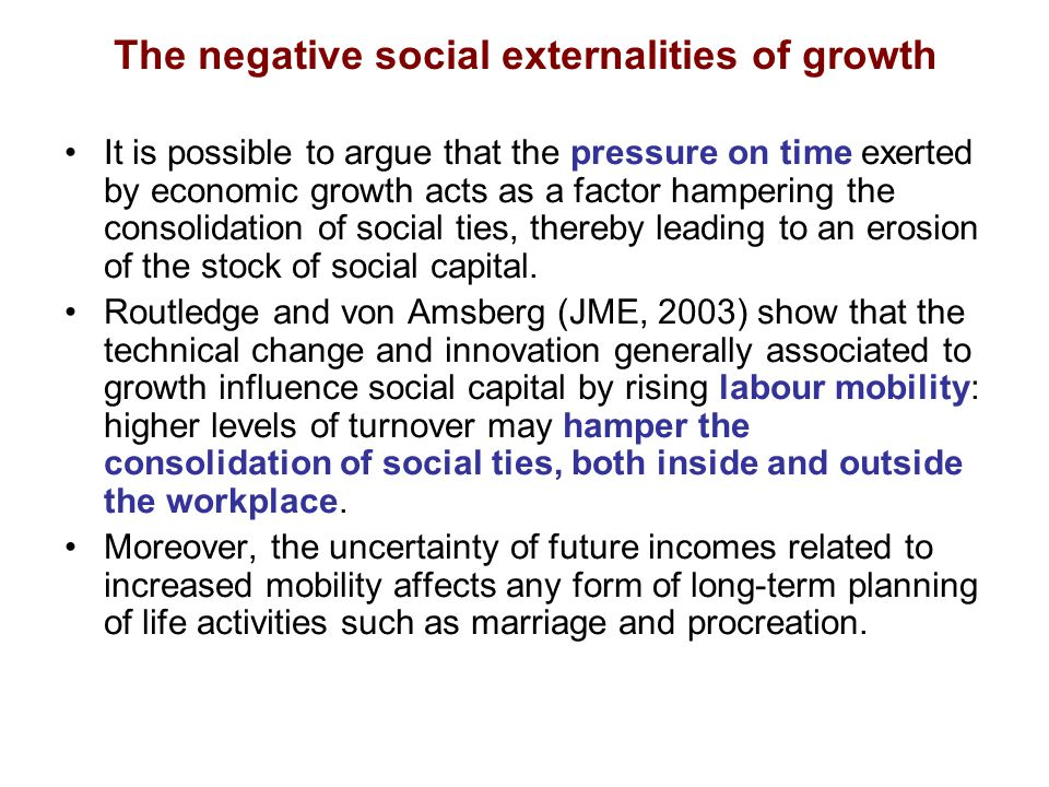 The negative social externalities of growth It is possible to argue that the pressure on time exerted by economic growth acts as a factor hampering the consolidation of social ties, thereby leading to an erosion of the stock of social capital.