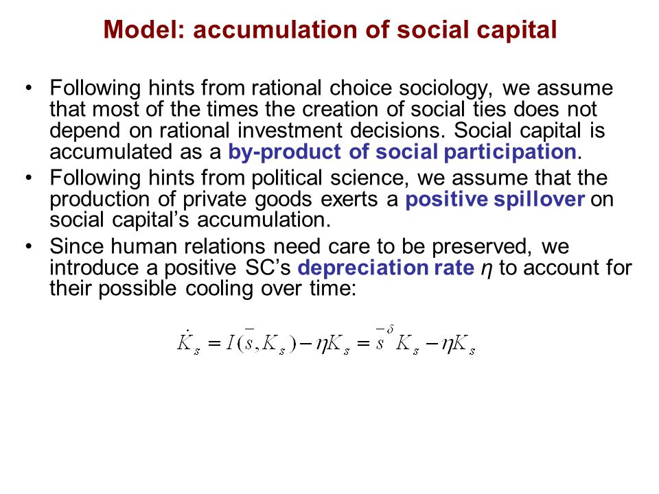 Model: accumulation of social capital Following hints from rational choice sociology, we assume that most of the times the creation of social ties does not depend on rational investment decisions.