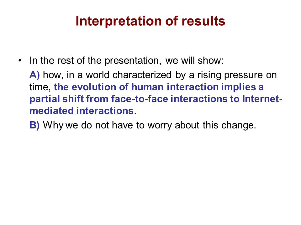 Interpretation of results In the rest of the presentation, we will show: A) how, in a world characterized by a rising pressure on time, the evolution of human interaction implies a partial shift from face-to-face interactions to Internet- mediated interactions.
