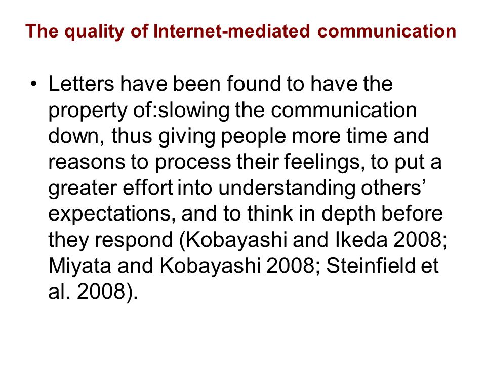 The quality of Internet-mediated communication Letters have been found to have the property of:slowing the communication down, thus giving people more time and reasons to process their feelings, to put a greater effort into understanding others' expectations, and to think in depth before they respond (Kobayashi and Ikeda 2008; Miyata and Kobayashi 2008; Steinfield et al.