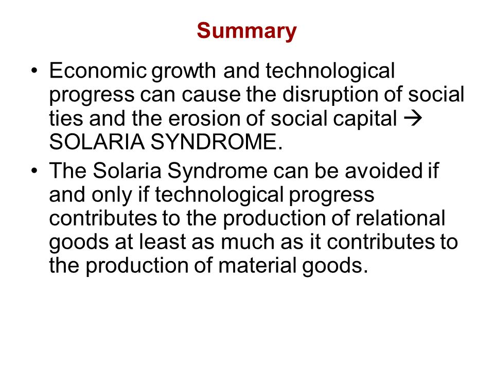 Summary Economic growth and technological progress can cause the disruption of social ties and the erosion of social capital  SOLARIA SYNDROME.