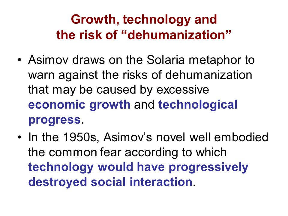 Growth, technology and the risk of dehumanization Asimov draws on the Solaria metaphor to warn against the risks of dehumanization that may be caused by excessive economic growth and technological progress.