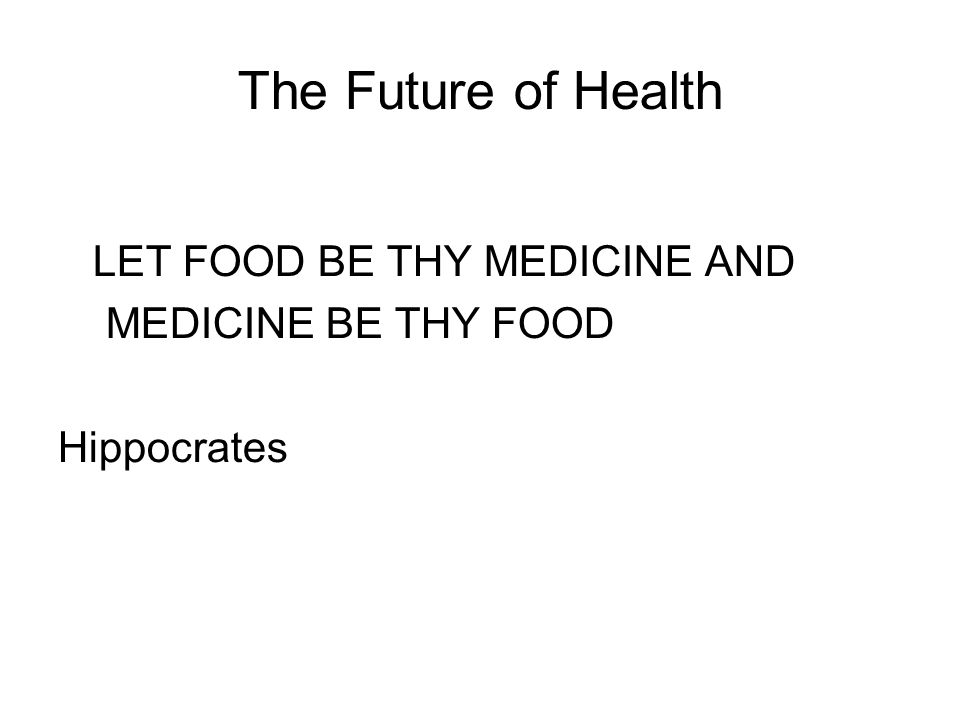 The Future of Health LET FOOD BE THY MEDICINE AND MEDICINE BE THY FOOD Hippocrates