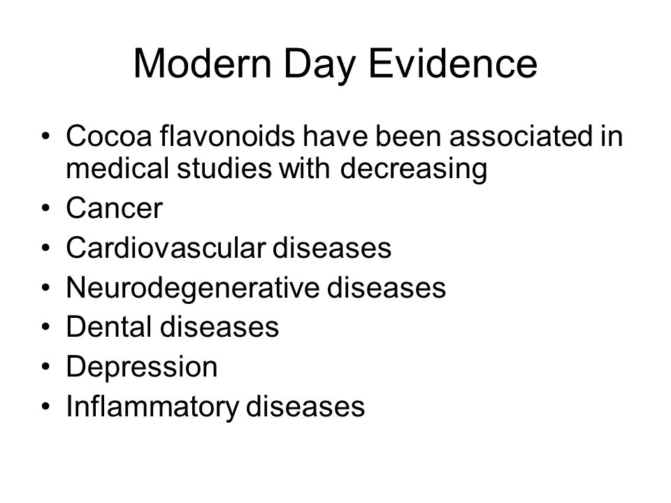 Modern Day Evidence Cocoa flavonoids have been associated in medical studies with decreasing Cancer Cardiovascular diseases Neurodegenerative diseases Dental diseases Depression Inflammatory diseases