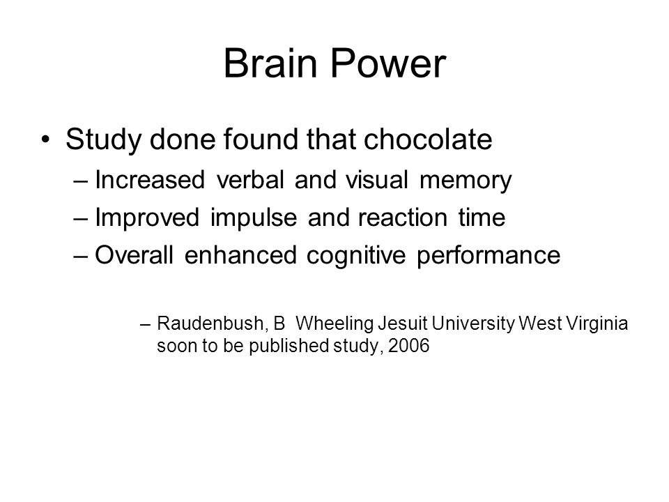 Brain Power Study done found that chocolate –Increased verbal and visual memory –Improved impulse and reaction time –Overall enhanced cognitive performance –Raudenbush, B Wheeling Jesuit University West Virginia soon to be published study, 2006