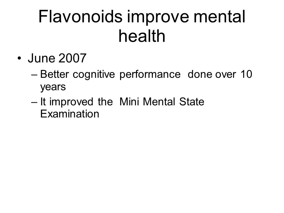 Flavonoids improve mental health June 2007 –Better cognitive performance done over 10 years –It improved the Mini Mental State Examination