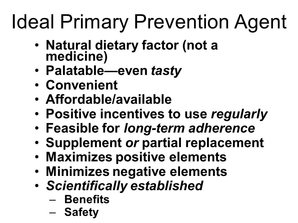 Ideal Primary Prevention Agent Natural dietary factor (not a medicine) Palatable—even tasty Convenient Affordable/available Positive incentives to use regularly Feasible for long-term adherence Supplement or partial replacement Maximizes positive elements Minimizes negative elements Scientifically established –Benefits –Safety