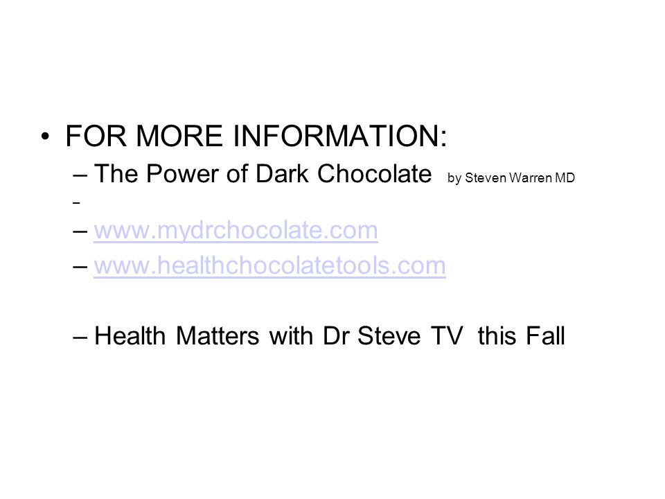 FOR MORE INFORMATION: –The Power of Dark Chocolate by Steven Warren MD – –www.mydrchocolate.comwww.mydrchocolate.com –www.healthchocolatetools.comwww.healthchocolatetools.com –Health Matters with Dr Steve TV this Fall