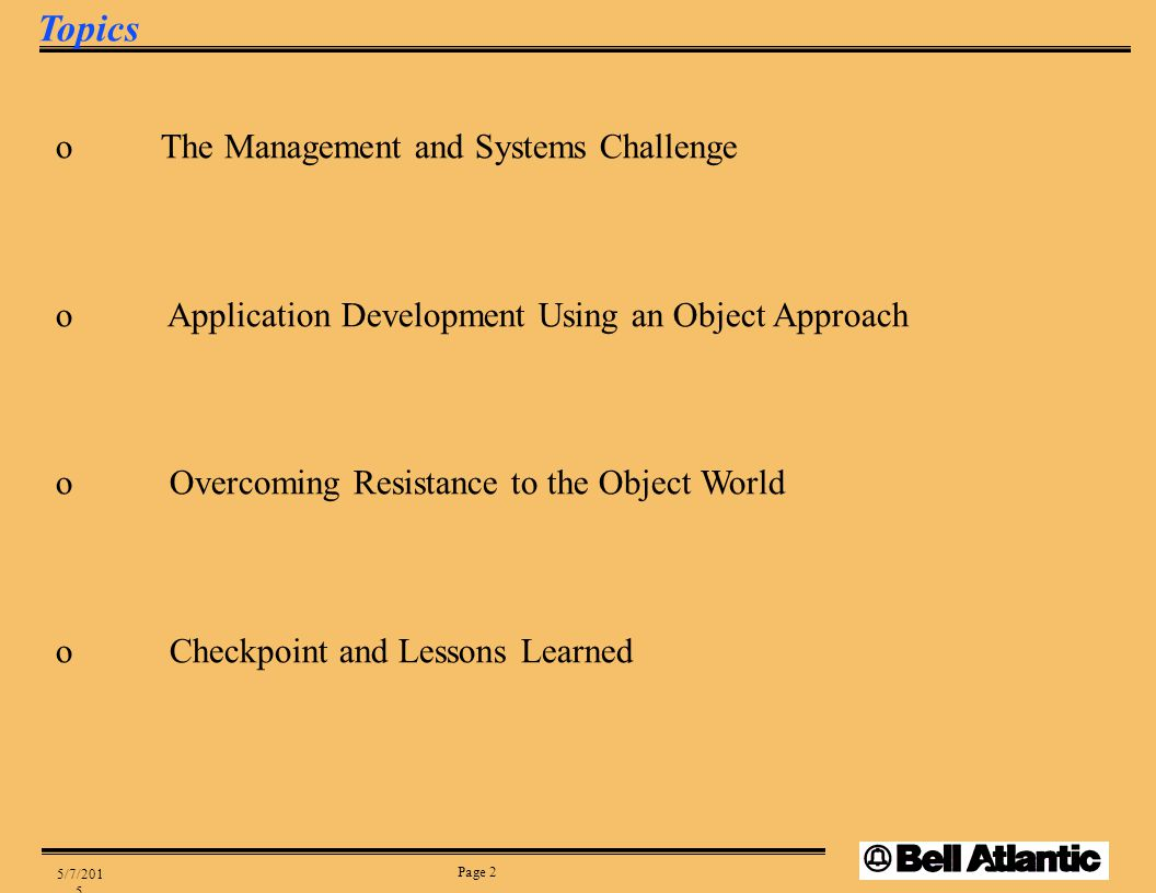 Page 2 5/7/2015 Topics oThe Management and Systems Challenge o Application Development Using an Object Approach o Overcoming Resistance to the Object World o Checkpoint and Lessons Learned