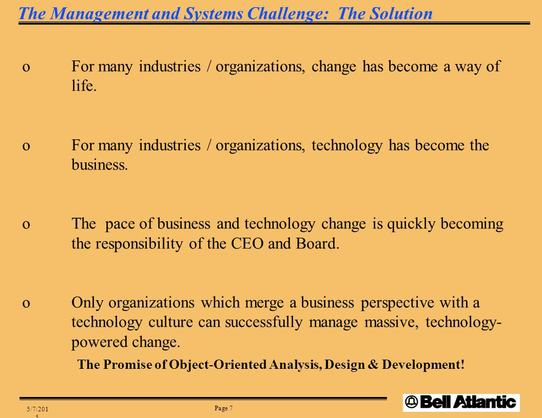 Page 7 5/7/2015 The Management and Systems Challenge: The Solution oFor many industries / organizations, change has become a way of life. oFor many in