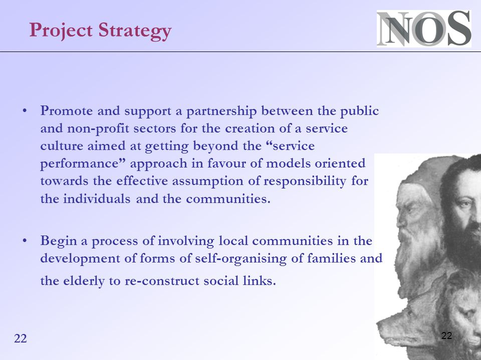 22 Project Strategy Promote and support a partnership between the public and non-profit sectors for the creation of a service culture aimed at getting beyond the service performance approach in favour of models oriented towards the effective assumption of responsibility for the individuals and the communities.