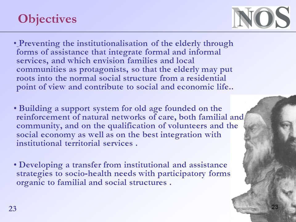23 Objectives Preventing the institutionalisation of the elderly through forms of assistance that integrate formal and informal services, and which envision families and local communities as protagonists, so that the elderly may put roots into the normal social structure from a residential point of view and contribute to social and economic life..
