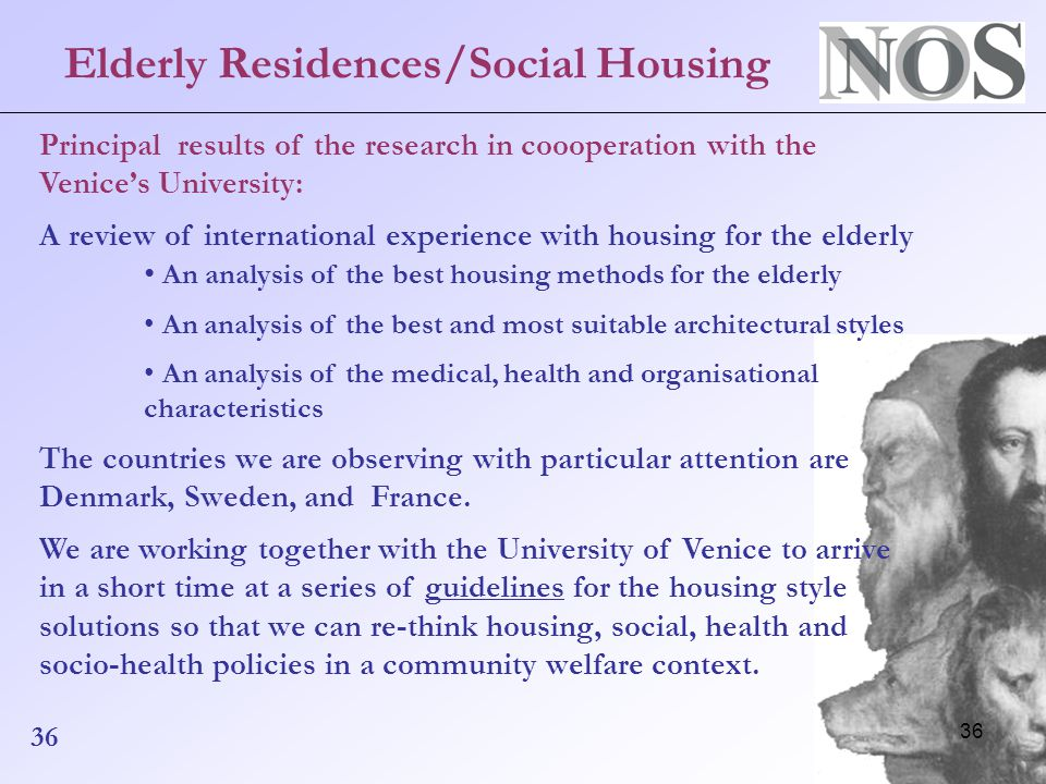 36 Elderly Residences/Social Housing Principal results of the research in coooperation with the Venice's University: A review of international experience with housing for the elderly An analysis of the best housing methods for the elderly An analysis of the best and most suitable architectural styles An analysis of the medical, health and organisational characteristics The countries we are observing with particular attention are Denmark, Sweden, and France.