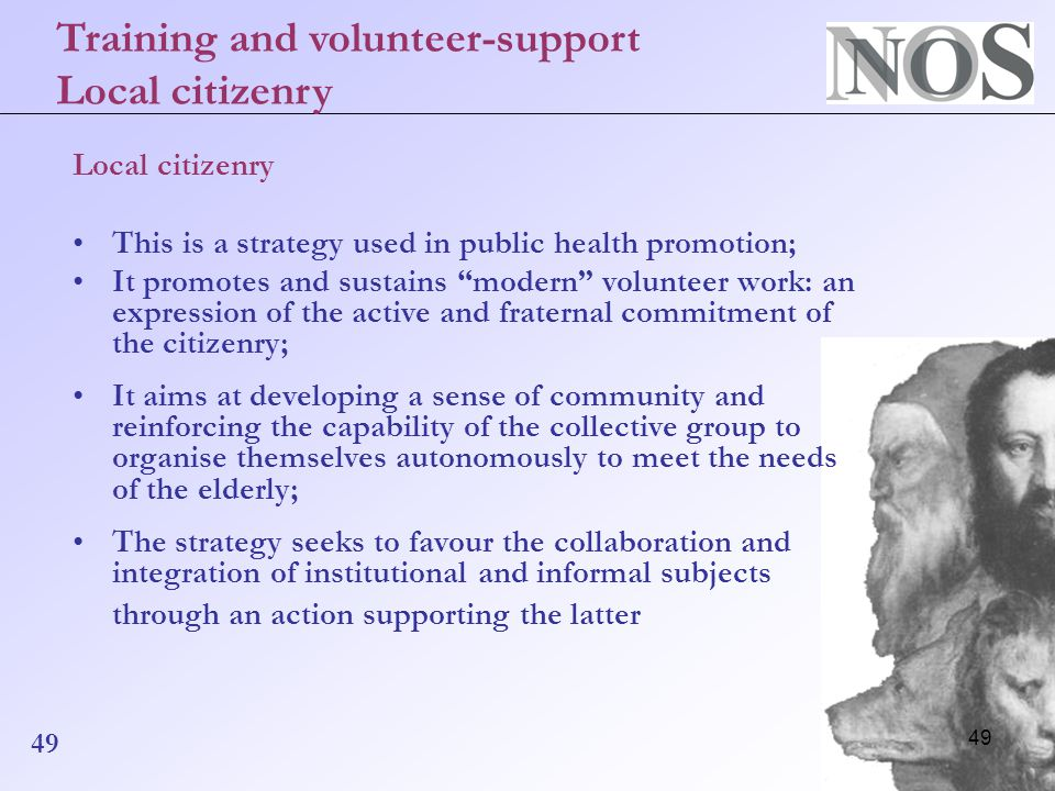 49 Local citizenry This is a strategy used in public health promotion; It promotes and sustains modern volunteer work: an expression of the active and fraternal commitment of the citizenry; It aims at developing a sense of community and reinforcing the capability of the collective group to organise themselves autonomously to meet the needs of the elderly; The strategy seeks to favour the collaboration and integration of institutional and informal subjects through an action supporting the latter Training and volunteer-support Local citizenry 49