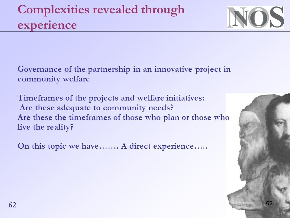 62 Complexities revealed through experience Governance of the partnership in an innovative project in community welfare Timeframes of the projects and welfare initiatives: Are these adequate to community needs.