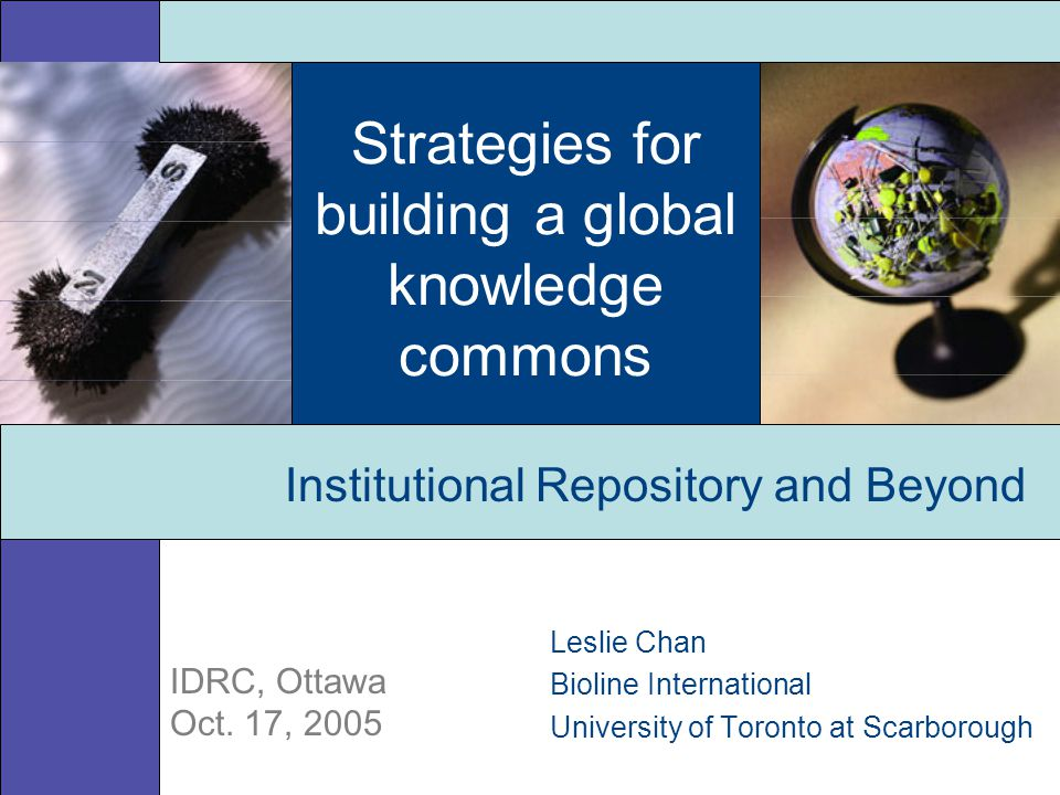 Strategies for building a global knowledge commons Leslie Chan Bioline International University of Toronto at Scarborough Institutional Repository and Beyond IDRC, Ottawa Oct.