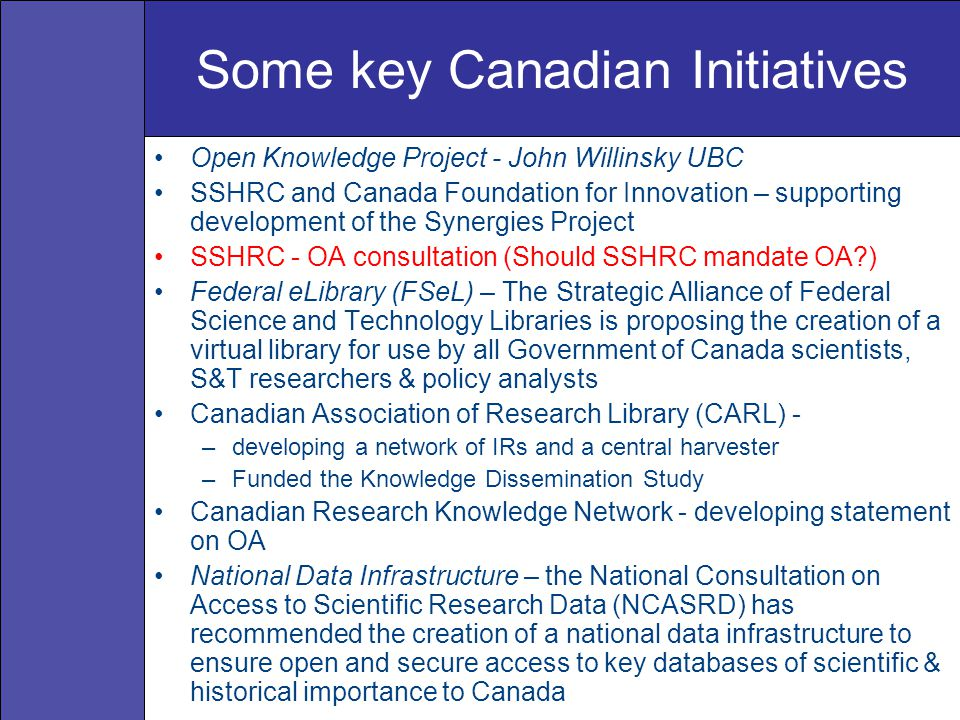 Some key Canadian Initiatives Open Knowledge Project - John Willinsky UBC SSHRC and Canada Foundation for Innovation – supporting development of the Synergies Project SSHRC - OA consultation (Should SSHRC mandate OA ) Federal eLibrary (FSeL) – The Strategic Alliance of Federal Science and Technology Libraries is proposing the creation of a virtual library for use by all Government of Canada scientists, S&T researchers & policy analysts Canadian Association of Research Library (CARL) - –developing a network of IRs and a central harvester –Funded the Knowledge Dissemination Study Canadian Research Knowledge Network - developing statement on OA National Data Infrastructure – the National Consultation on Access to Scientific Research Data (NCASRD) has recommended the creation of a national data infrastructure to ensure open and secure access to key databases of scientific & historical importance to Canada