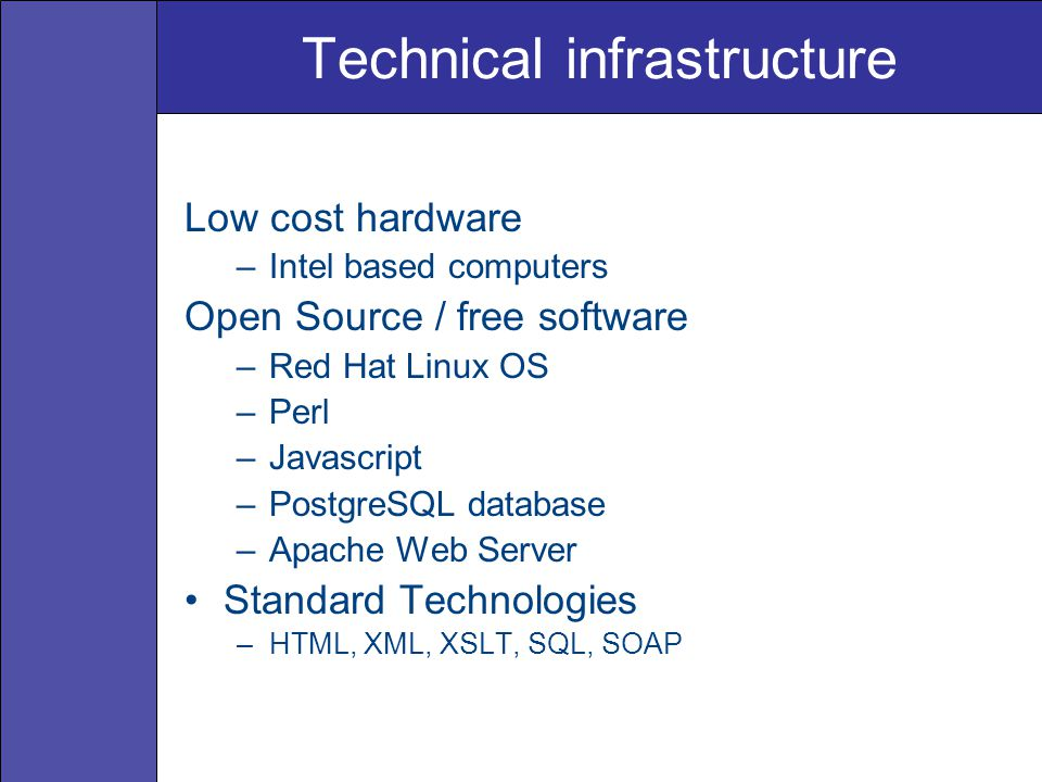 Technical infrastructure Low cost hardware –Intel based computers Open Source / free software –Red Hat Linux OS –Perl –Javascript –PostgreSQL database