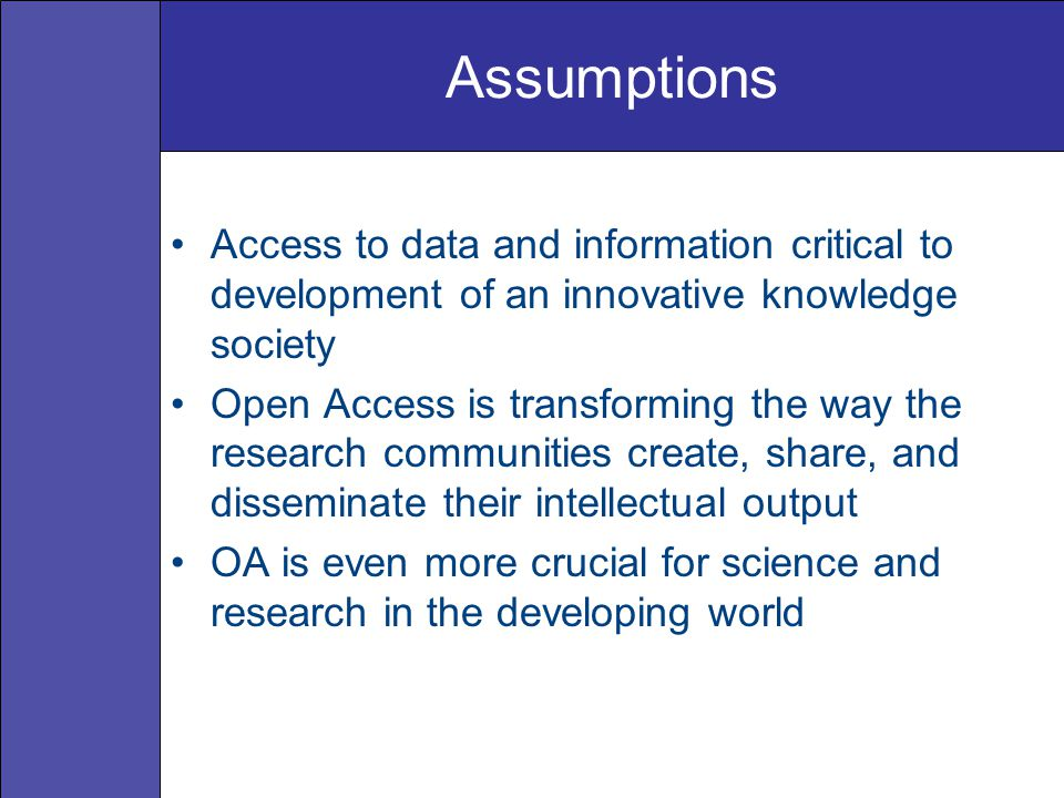 Assumptions Access to data and information critical to development of an innovative knowledge society Open Access is transforming the way the research communities create, share, and disseminate their intellectual output OA is even more crucial for science and research in the developing world