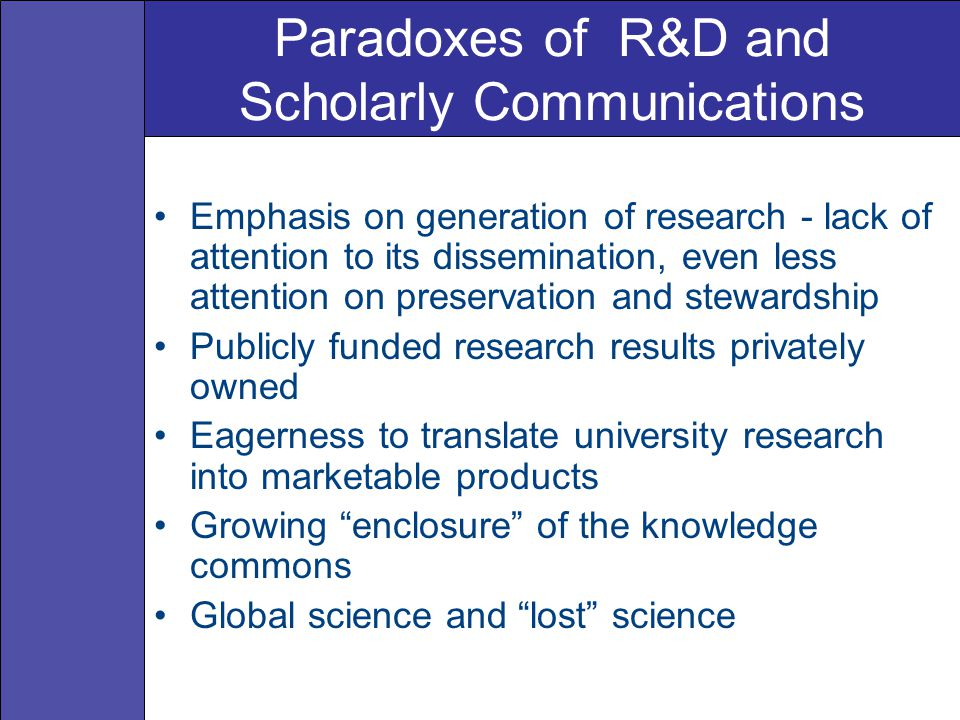 Paradoxes of R&D and Scholarly Communications Emphasis on generation of research - lack of attention to its dissemination, even less attention on preservation and stewardship Publicly funded research results privately owned Eagerness to translate university research into marketable products Growing enclosure of the knowledge commons Global science and lost science