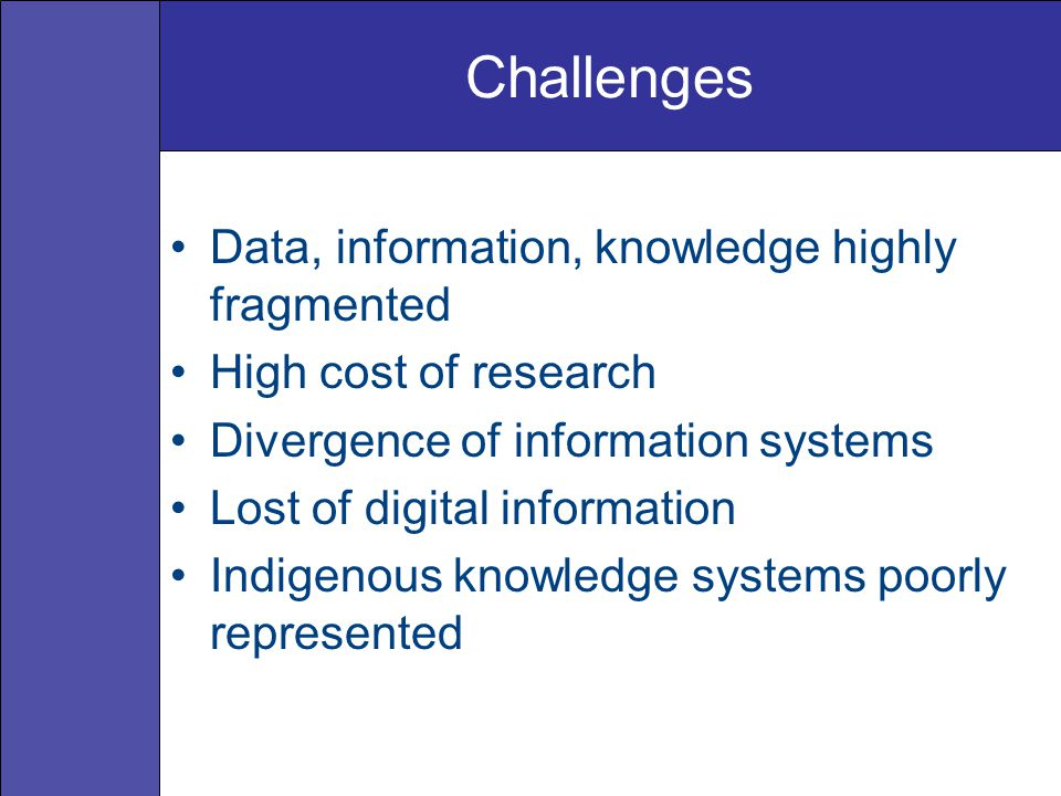 Challenges Data, information, knowledge highly fragmented High cost of research Divergence of information systems Lost of digital information Indigenous knowledge systems poorly represented