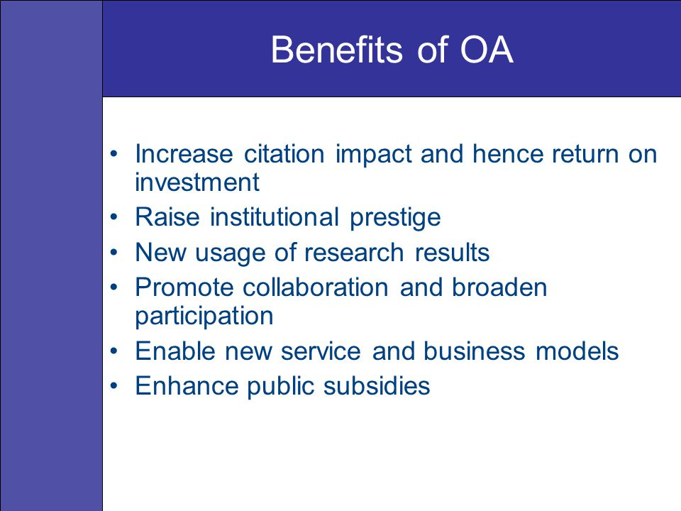Benefits of OA Increase citation impact and hence return on investment Raise institutional prestige New usage of research results Promote collaboratio