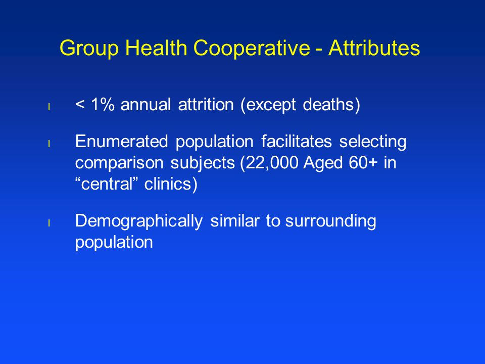l < 1% annual attrition (except deaths) l Enumerated population facilitates selecting comparison subjects (22,000 Aged 60+ in central clinics) l Demographically similar to surrounding population Group Health Cooperative - Attributes