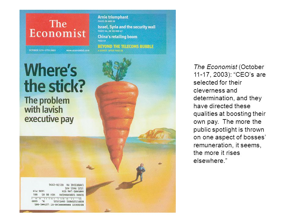 "The Economist (October 11-17, 2003): ""CEO's are selected for their cleverness and determination, and they have directed these qualities at boosting th"