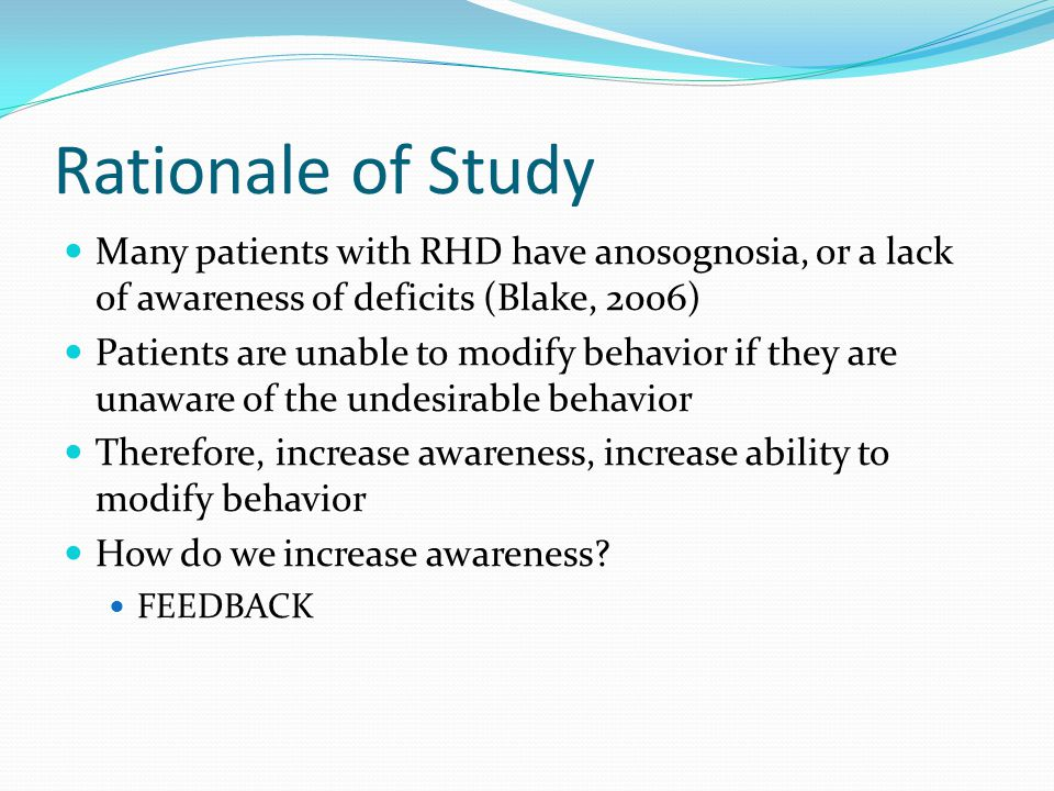 Rationale of Study Many patients with RHD have anosognosia, or a lack of awareness of deficits (Blake, 2006) Patients are unable to modify behavior if they are unaware of the undesirable behavior Therefore, increase awareness, increase ability to modify behavior How do we increase awareness.