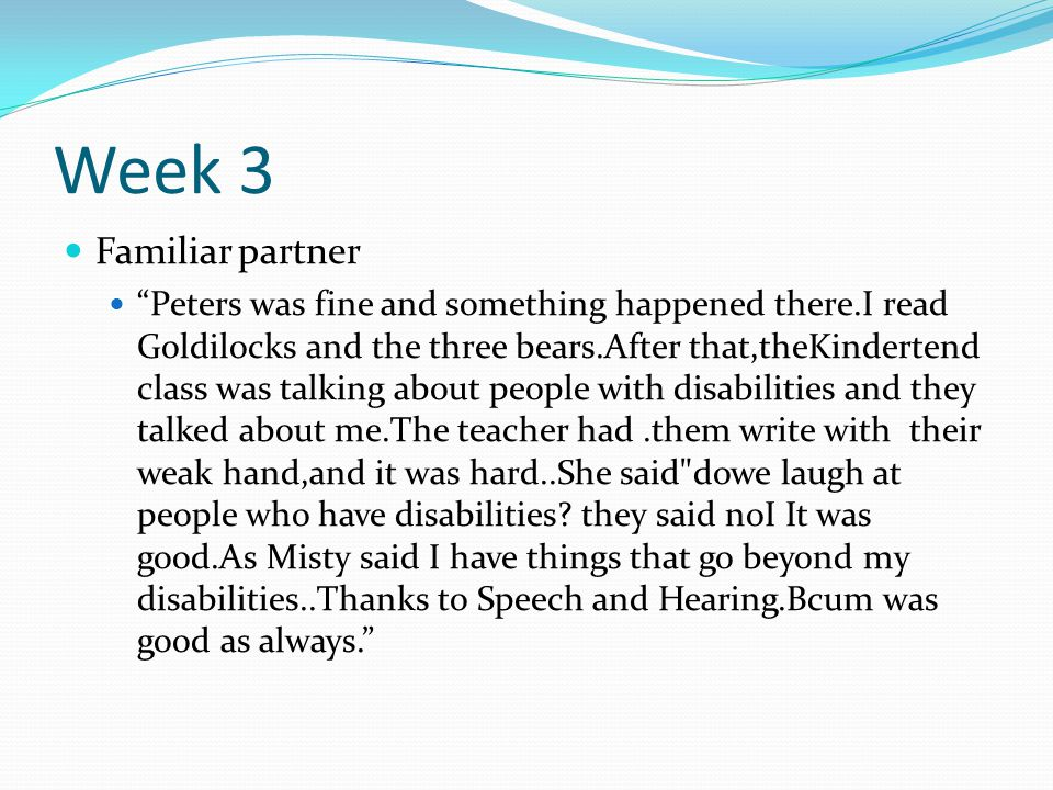 Week 3 Familiar partner Peters was fine and something happened there.I read Goldilocks and the three bears.After that,theKindertend class was talking about people with disabilities and they talked about me.The teacher had.them write with their weak hand,and it was hard..She said dowe laugh at people who have disabilities.