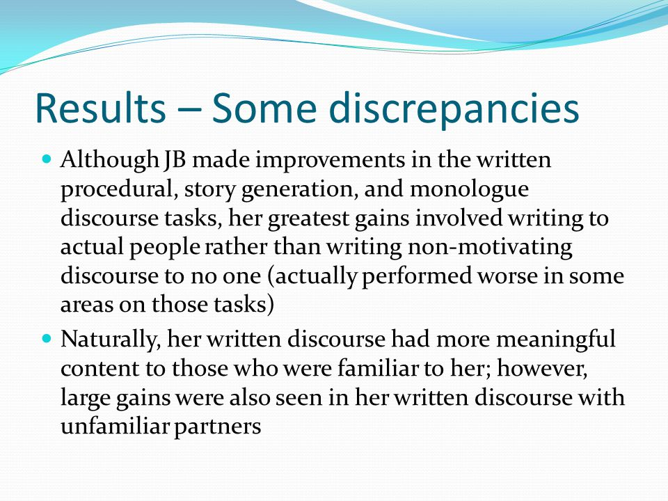 Results – Some discrepancies Although JB made improvements in the written procedural, story generation, and monologue discourse tasks, her greatest gains involved writing to actual people rather than writing non-motivating discourse to no one (actually performed worse in some areas on those tasks) Naturally, her written discourse had more meaningful content to those who were familiar to her; however, large gains were also seen in her written discourse with unfamiliar partners