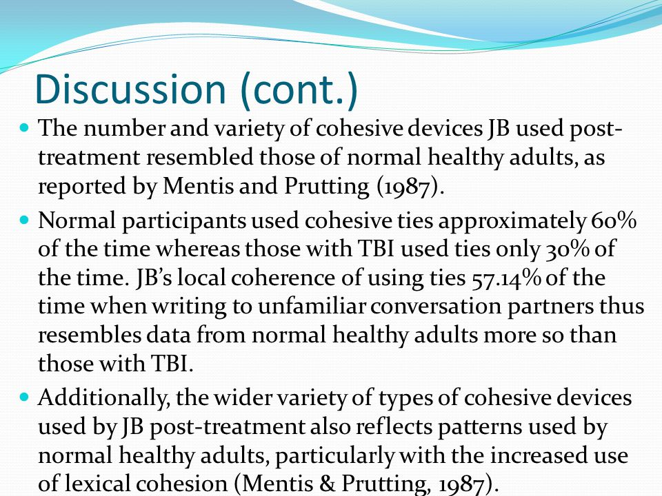 Discussion (cont.) The number and variety of cohesive devices JB used post- treatment resembled those of normal healthy adults, as reported by Mentis and Prutting (1987).