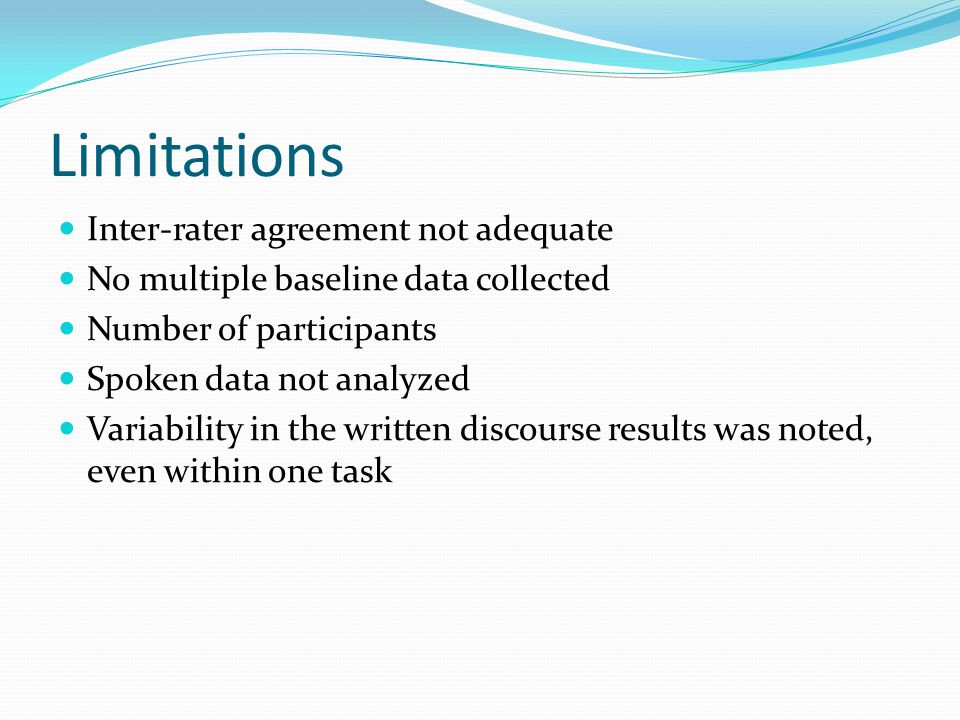 Limitations Inter-rater agreement not adequate No multiple baseline data collected Number of participants Spoken data not analyzed Variability in the written discourse results was noted, even within one task