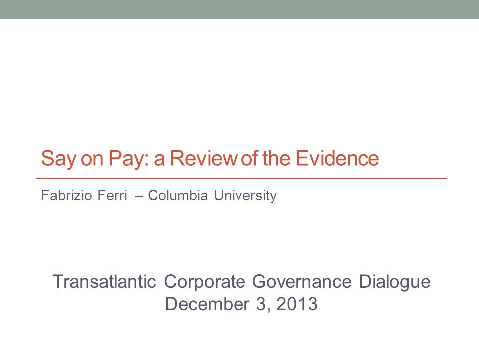 Say on Pay: a Review of the Evidence Fabrizio Ferri – Columbia University Transatlantic Corporate Governance Dialogue December 3, 2013