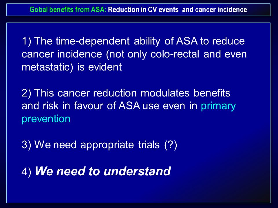 Gobal benefits from ASA: Reduction in CV events and cancer incidence 1) The time-dependent ability of ASA to reduce cancer incidence (not only colo-rectal and even metastatic) is evident 2) This cancer reduction modulates benefits and risk in favour of ASA use even in primary prevention 3) We need appropriate trials (?) 4) We need to understand