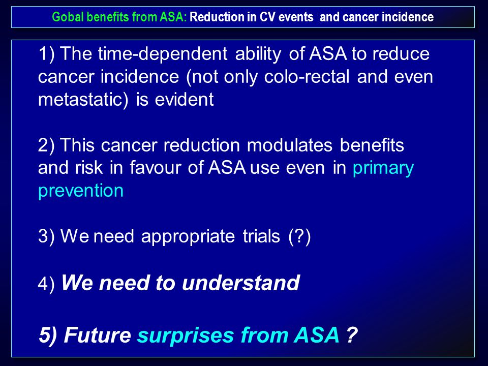 Gobal benefits from ASA: Reduction in CV events and cancer incidence 1) The time-dependent ability of ASA to reduce cancer incidence (not only colo-rectal and even metastatic) is evident 2) This cancer reduction modulates benefits and risk in favour of ASA use even in primary prevention 3) We need appropriate trials (?) 4) We need to understand 5) Future surprises from ASA ?