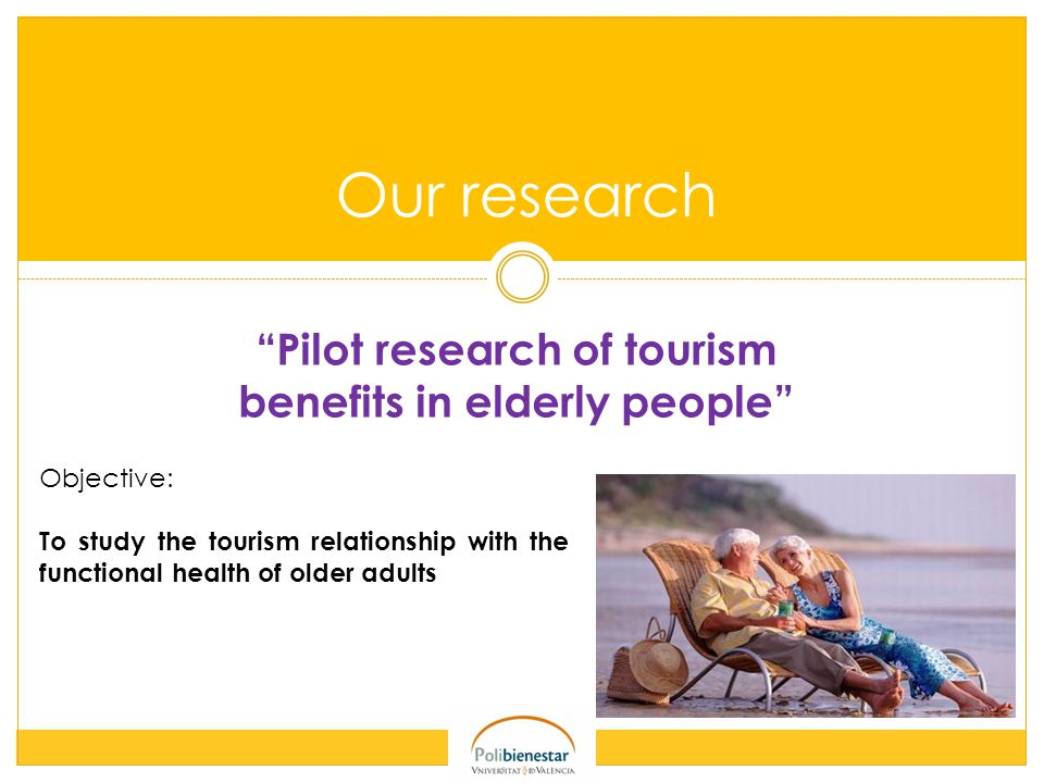 Our research Pilot research of tourism benefits in elderly people Objective: To study the tourism relationship with the functional health of older adults