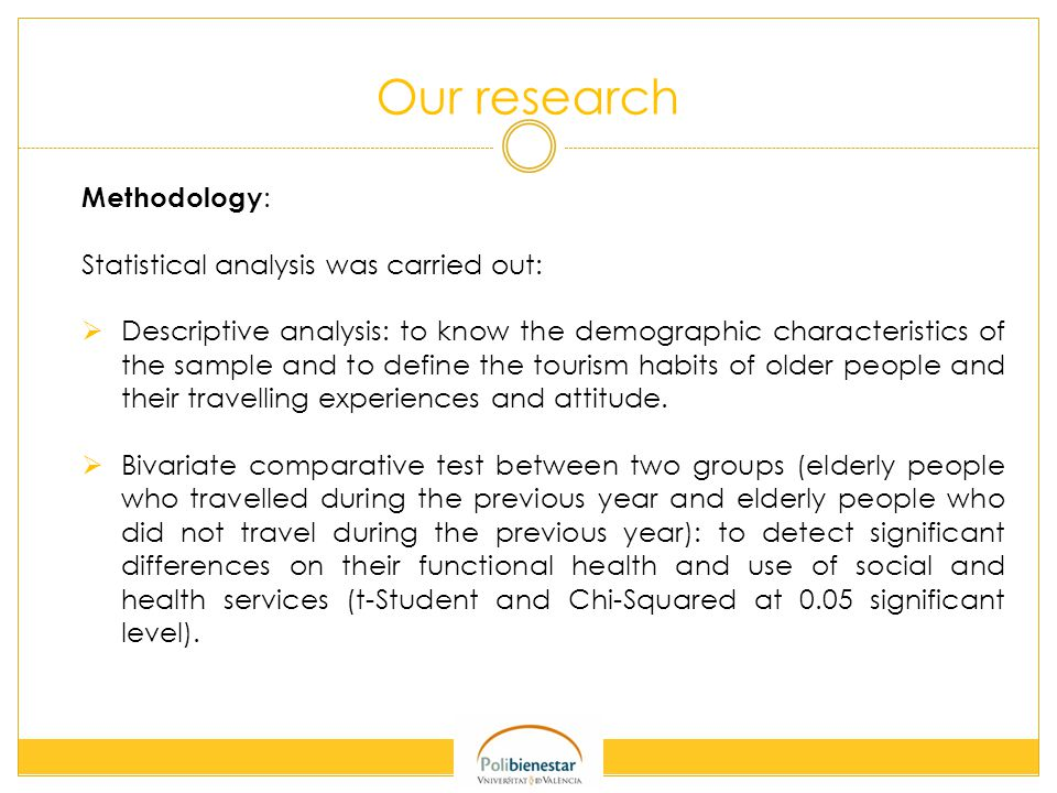 Our research Methodology : Statistical analysis was carried out:  Descriptive analysis: to know the demographic characteristics of the sample and to define the tourism habits of older people and their travelling experiences and attitude.