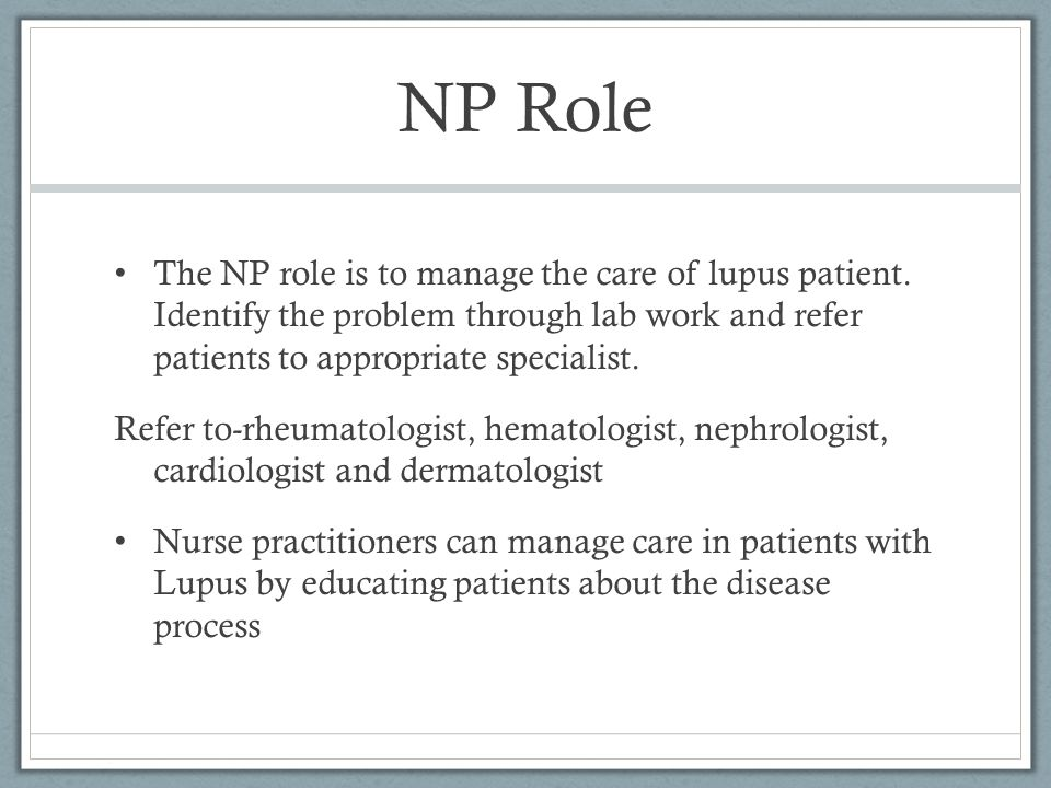 NP Role The NP role is to manage the care of lupus patient. Identify the problem through lab work and refer patients to appropriate specialist. Refer