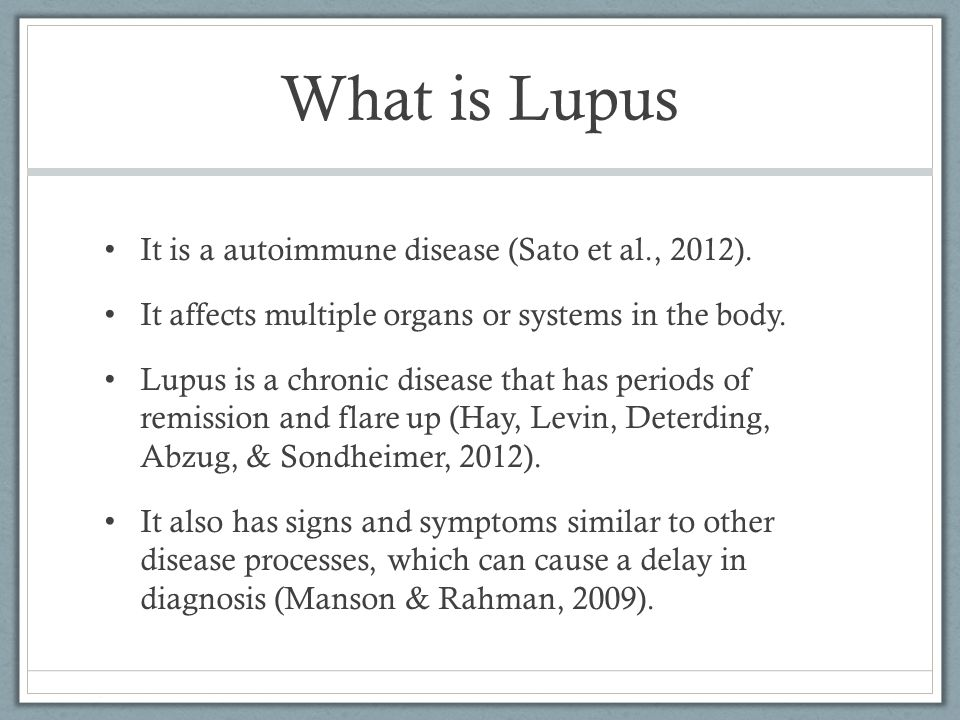 What is Lupus It is a autoimmune disease (Sato et al., 2012). It affects multiple organs or systems in the body. Lupus is a chronic disease that has p