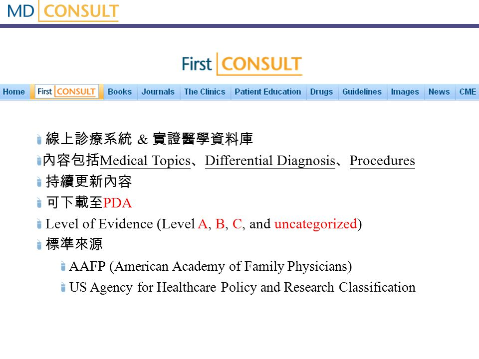 線上診療系統 & 實證醫學資料庫 內容包括 Medical Topics 、 Differential Diagnosis 、 Procedures 持續更新內容 可下載至 PDA Level of Evidence (Level A, B, C, and uncategorized) 標準來源 AAFP ( American Academy of Family Physicians ) US Agency for Healthcare Policy and Research Classification