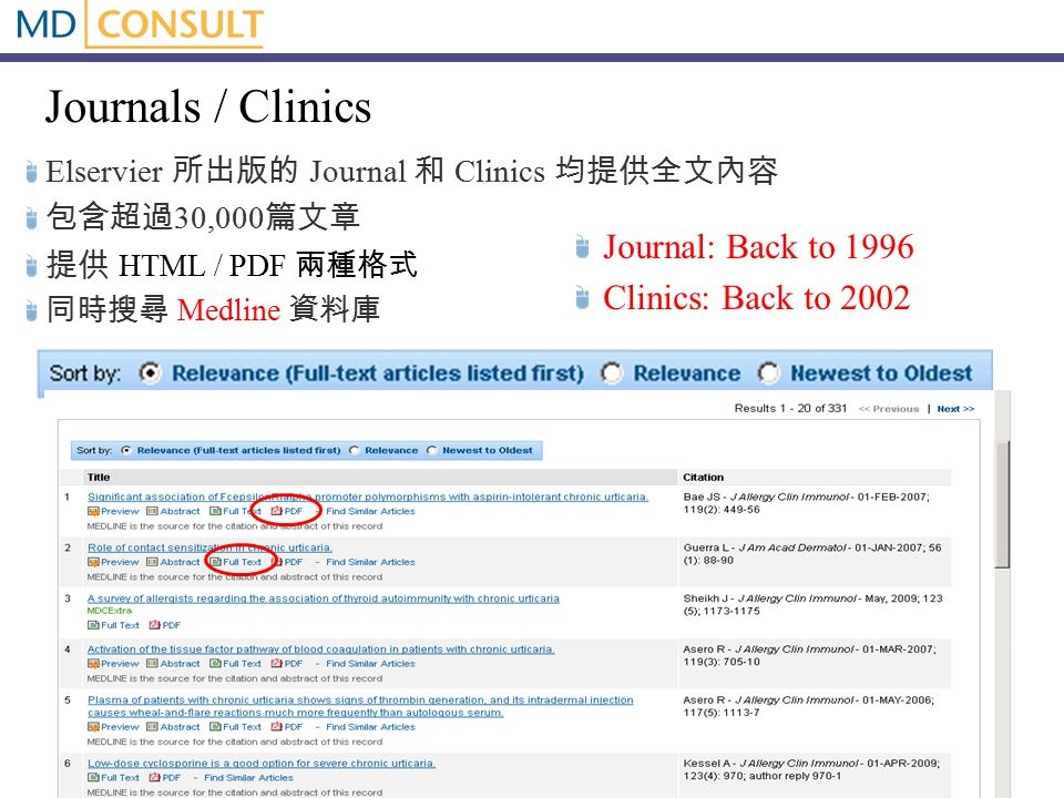 Journals / Clinics Elservier 所出版的 Journal 和 Clinics 均提供全文內容 包含超過 30,000 篇文章 提供 HTML / PDF 兩種格式 同時搜尋 Medline 資料庫 Journal: Back to 1996 Clinics: Back to 2002