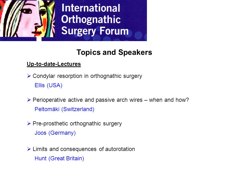 Topics and Speakers Up-to-date-Lectures  Condylar resorption in orthognathic surgery Ellis (USA)  Perioperative active and passive arch wires – when and how.