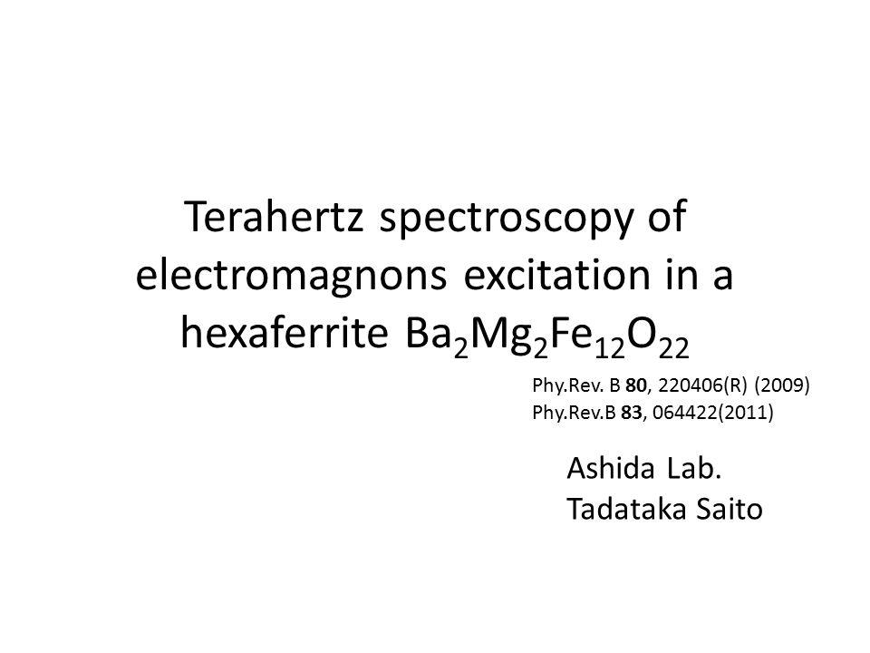 Terahertz spectroscopy of electromagnons excitation in a hexaferrite Ba 2 Mg 2 Fe 12 O 22 Ashida Lab. Tadataka Saito Phy.Rev.B 83, 064422(2011) Phy.Re